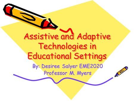 Assistive and Adaptive Technologies in Educational Settings By: Desiree Salyer EME2020 Professor M. Myers.