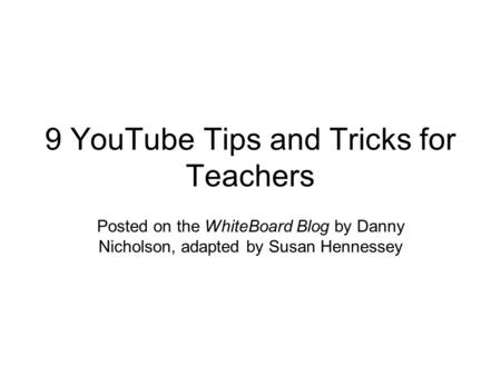 9 YouTube Tips and Tricks for Teachers Posted on the WhiteBoard Blog by Danny Nicholson, adapted by Susan Hennessey.