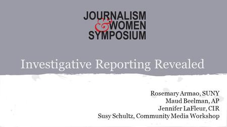 Investigative Reporting Revealed Rosemary Armao, SUNY Maud Beelman, AP Jennifer LaFleur, CIR Susy Schultz, Community Media Workshop.
