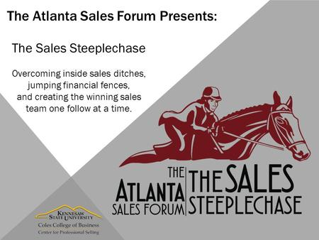 The Atlanta Sales Forum Presents: The Sales Steeplechase Overcoming inside sales ditches, jumping financial fences, and creating the winning sales team.