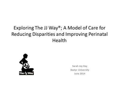 Exploring The JJ Way®; A Model of Care for Reducing Disparities and Improving Perinatal Health Sarah Joy Day Bastyr University June 2014.