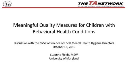 M eaningful Quality Measures for Children with Behavioral Health Conditions Discussion with the NYS Conference of Local Mental Health Hygiene Directors.