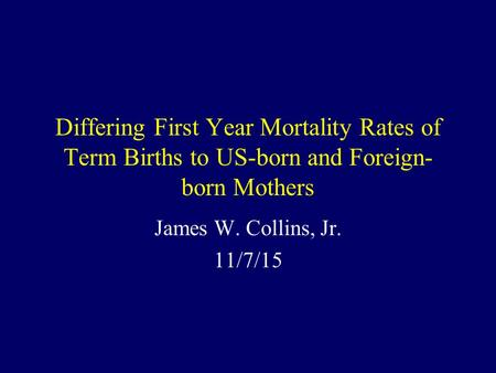 Differing First Year Mortality Rates of Term Births to US-born and Foreign- born Mothers James W. Collins, Jr. 11/7/15.