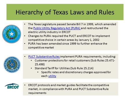 Hierarchy of Texas Laws and Rules The Texas Legislature passed Senate Bill 7 in 1999, which amended the Public Utility Regulatory Act (PURA) and restructured.
