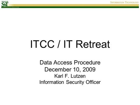 ITCC / IT Retreat Data Access Procedure December 10, 2009 Karl F. Lutzen Information Security Officer.