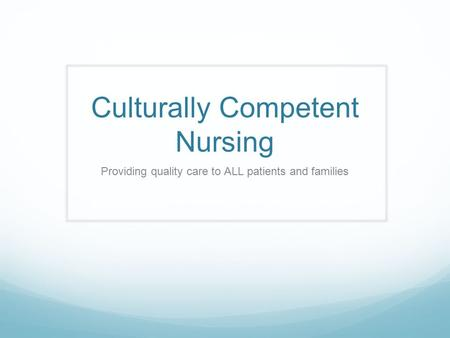 Culturally Competent Nursing Providing quality care to ALL patients and families.