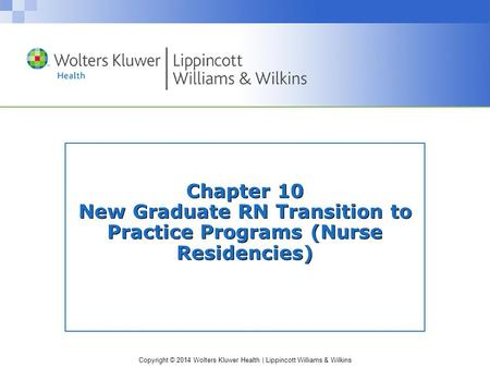 Copyright © 2014 Wolters Kluwer Health | Lippincott Williams & Wilkins Chapter 10 New Graduate RN Transition to Practice Programs (Nurse Residencies)