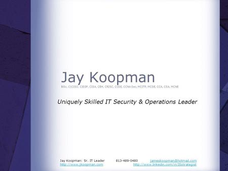 Jay Koopman BSc, C|CISO, CISSP, CISA, CEH, CRISC, CCSE, CCNA Sec, MCITP, MCSE, CCA, CSA, MCNE Uniquely Skilled IT Security & Operations Leader Jay Koopman: