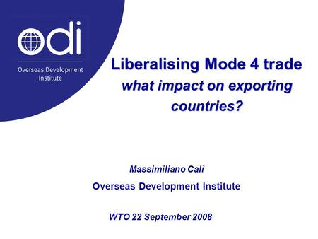 WTO 22 September 2008 Liberalising Mode 4 trade what impact on exporting countries? Massimiliano Calì Overseas Development Institute.