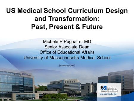 US Medical School Curriculum <strong>Design</strong> and Transformation: Past, Present & Future Michele P Pugnaire, MD Senior Associate Dean Office of <strong>Educational</strong> Affairs.