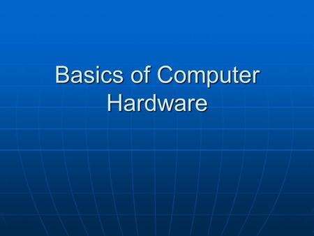 Basics of Computer Hardware. Introduction A computer system consists of a case, motherboard, processor, RAM, storage devices, peripherals, and the monitor.