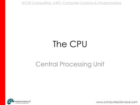 GCSE Computing: A451 Computer Systems & Programming www.computerscienceuk.com The CPU Central Processing Unit.