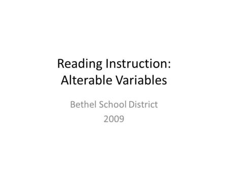 Reading Instruction: Alterable Variables Bethel School District 2009.