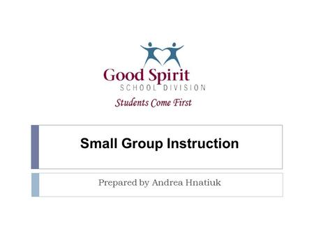 Small Group Instruction Prepared by Andrea Hnatiuk.