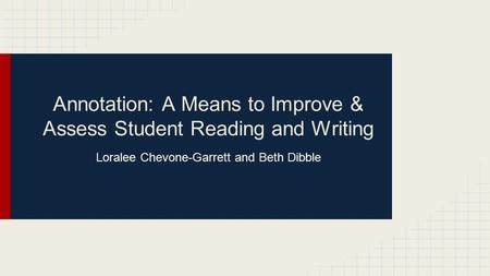 Annotation: A Means to Improve & Assess Student Reading and Writing Loralee Chevone-Garrett and Beth Dibble.