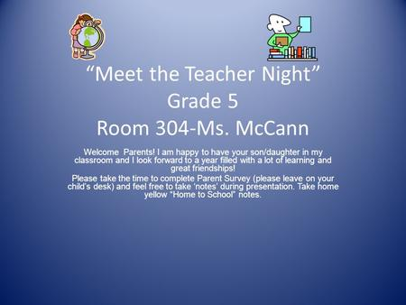 """Meet the Teacher Night"" Grade 5 Room 304-Ms. McCann Welcome Parents! I am happy to have your son/daughter in my classroom and I look forward to a year."