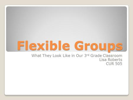 Flexible Groups What They Look Like in Our 3 rd Grade Classroom Lisa Roberts CUR 505.