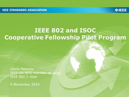 IEEE 802 and ISOC Cooperative Fellowship Pilot Program Glenn Parsons IEEE-SA BOG member-at-large IEEE 802.1 chair 9 November 2015.