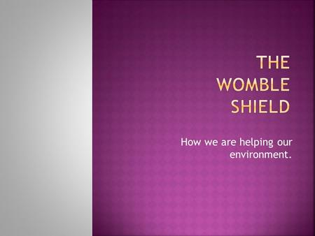 How we are helping our environment..  The Womble Shield was started at Robert Owen Primary over 20 years ago.  Groups of classes work together to help.