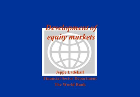 Development of equity markets Jeppe Ladekarl Financial Sector Department The World Bank.