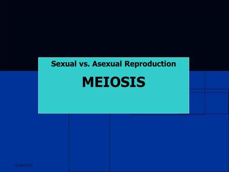 12/26/2015 Sexual vs. Asexual Reproduction MEIOSIS.