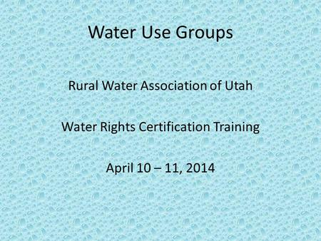 Water Use Groups Rural Water Association of Utah Water Rights Certification Training April 10 – 11, 2014.