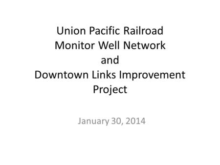 Union Pacific Railroad Monitor Well Network and Downtown Links Improvement Project January 30, 2014.