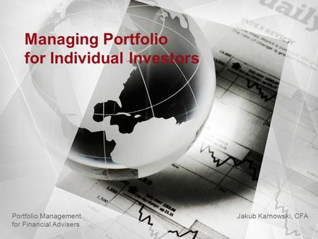 Managing Portfolio for Individual Investors Jakub Karnowski, CFA Portfolio Management for Financial Advisers.