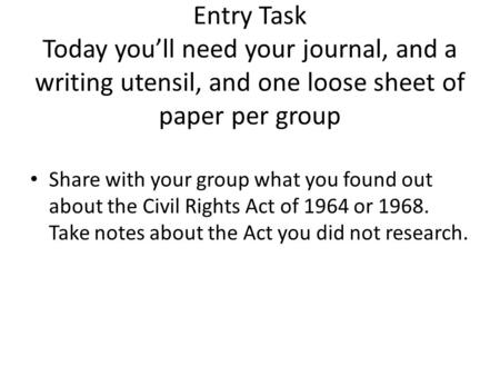 Entry Task Today you'll need your journal, and a writing utensil, and one loose sheet of paper per group Share with your group what you found out about.