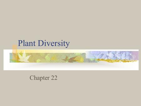 Plant Diversity Chapter 22. What is a Plant? Members of the Kingdom Plantae They are divided into 4 groups: Bryophytes, Ferns, Gymnosperms, and Angiosperms.
