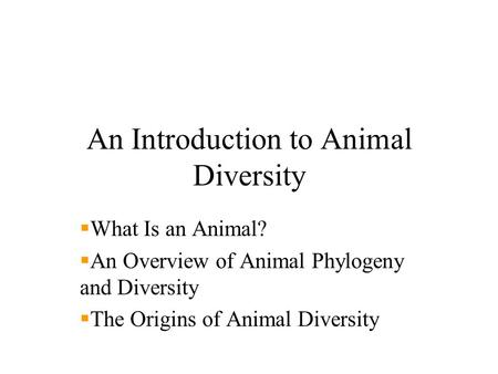 An Introduction to Animal Diversity  What Is an Animal?  An Overview of Animal Phylogeny and Diversity  The Origins of Animal Diversity.