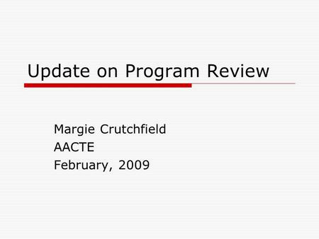 Update on Program Review Margie Crutchfield AACTE February, 2009.