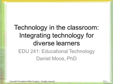 Copyright © Houghton Mifflin Company. All rights reserved.15 | 1 Technology in the classroom: Integrating technology for diverse learners EDU 241: Educational.