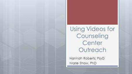 Using Videos for Counseling Center Outreach Hannah Roberts, PsyD Marie Shaw, PhD.