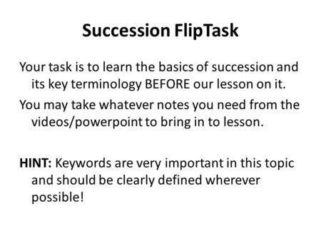 Succession FlipTask Your task is to learn the basics of succession and its key terminology BEFORE our lesson on it. You may take whatever notes you need.