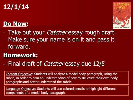 12/1/14 Do Now: - Take out your Catcher essay rough draft. Make sure your name is on it and pass it forward. Homework: - Final draft of Catcher essay due.