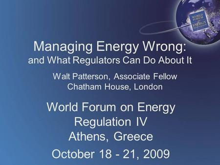 World Forum on Energy Regulation IV Athens, Greece October 18 - 21, 2009 Managing Energy Wrong: and What Regulators Can Do About It Walt Patterson, Associate.