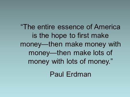 """The entire essence of America is the hope to first make money—then make money with money—then make lots of money with lots of money."" Paul Erdman."