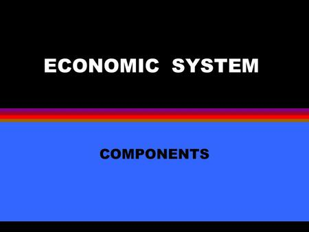 ECONOMIC SYSTEM COMPONENTS Private Ownership l Control of productive resources land labor capital that are used to produce goods and services.