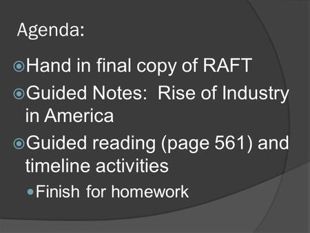 Agenda:  Hand in final copy of RAFT  Guided Notes: Rise of Industry in America  Guided reading (page 561) and timeline activities Finish for homework.