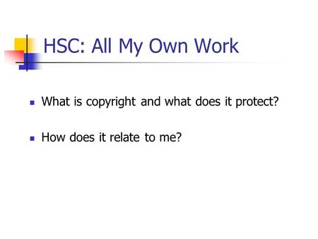 HSC: All My Own Work What is copyright and what does it protect? How does it relate to me?