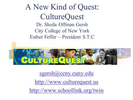 A New Kind of Quest: CultureQuest Dr. Sheila Offman Gersh City College of New York Esther Feffer – President S.T.C