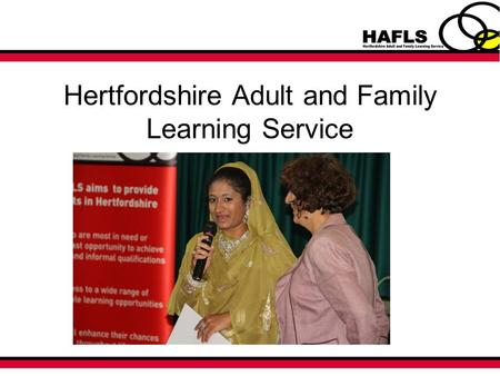 Hertfordshire Adult and Family Learning Service. Who are we? Small committed service situated within Customer Services and Libraries Contracted by the.