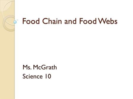 Food Chain and Food Webs Ms. McGrath Science 10. Food Chains Grass  grasshopper  robin  hawk Producer: makes its own food through photosynthesis which.