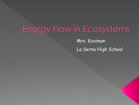 Mrs. Kooiman La Serna High School. Everything organisms do in ecosystems (running, breathing, burrowing, growing) Requires ENERGY!!!!