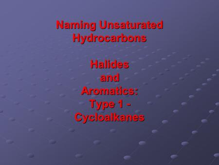 Naming Unsaturated Hydrocarbons Halides and Aromatics: Type 1 - Cycloalkanes.