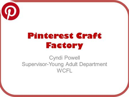 Pinterest Craft Factory Cyndi Powell Supervisor-Young Adult Department WCFL.