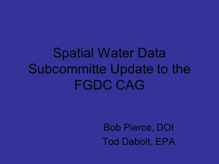 Spatial Water Data Subcommitte Update to the FGDC CAG Bob Pierce, DOI Tod Dabolt, EPA.