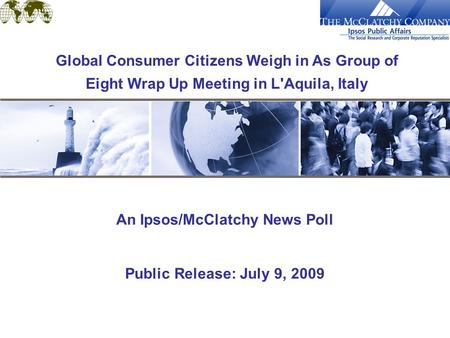 An Ipsos/McClatchy News Poll Public Release: July 9, 2009 Global Consumer Citizens Weigh in As Group of Eight Wrap Up Meeting in L'Aquila, Italy.