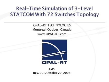 Real-Time Simulation of 3-Level STATCOM With 72 Switches Topology OPAL-RT TECHNOLOGIES Montreal, Quebec, Canada www.OPAL-RT.com EMS Rev. 001, October 20,